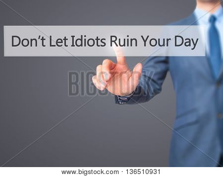Don't Let Idiots Ruin Your Day - Businessman Hand Pressing Button On Touch Screen Interface.