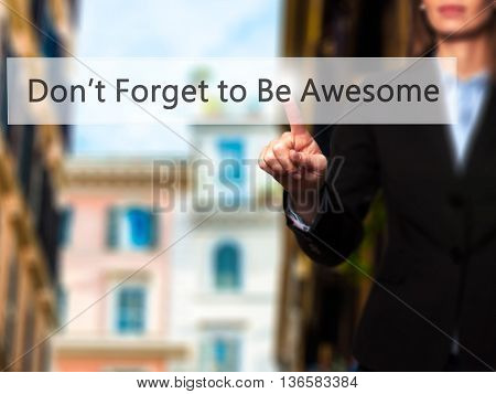 Don't Forget To Be Awesome - Businesswoman Hand Pressing Button On Touch Screen Interface.
