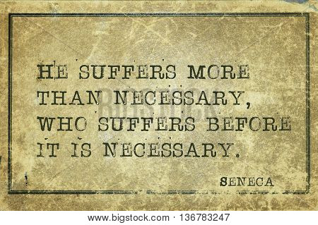 He suffers more than necessary who suffers before - ancient Roman philosopher Seneca quote printed on grunge vintage cardboard