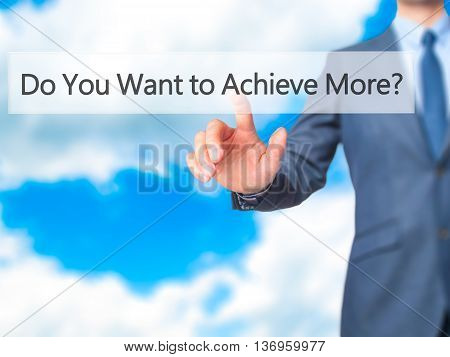 Do You Want To Achieve More ? - Businessman Hand Touch  Button On Virtual  Screen Interface
