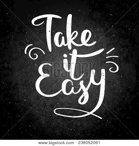 Take It Easy. Hand Drawn Vector Lettering Phrase. Modern Motivating Calligraphy Decor For Wall, Post