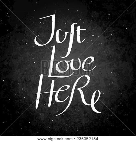 Just Love Here. Hand Drawn Vector Lettering Phrase. Modern Motivating Calligraphy Decor For Wall, Po