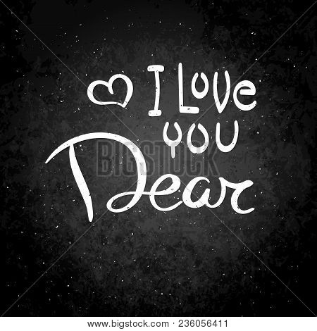 I Love You Dear. Hand Drawn Vector Lettering Phrase. Modern Motivating Calligraphy Decor For Wall, P
