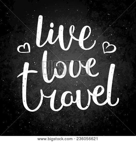 Live, Love, Travel. Hand Drawn Vector Lettering Phrase. Modern Motivating Calligraphy Decor For Wall