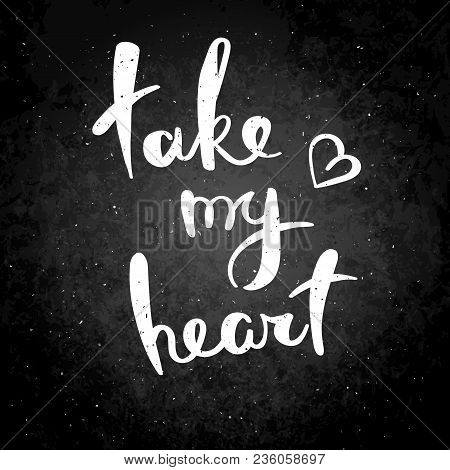 Take My Heart. Hand Drawn Vector Lettering Phrase. Modern Motivating Calligraphy Decor For Wall, Pos