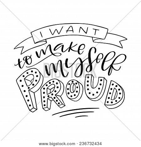 Lettering Composition Of I Want To Make Myself Proud. Handwritten Calligraphy Design. Print For T-sh