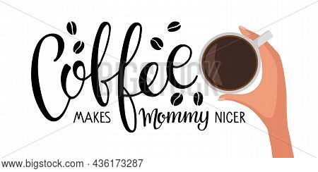 Coffee Makes Mommy Nicer Text With Mug. Hand Holds Cup Of Hot Drink. Vector Calligraphy Lettering. L