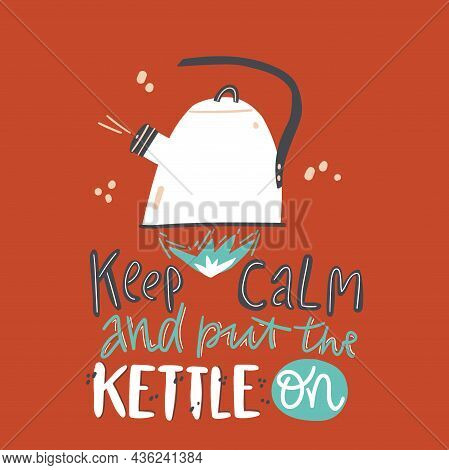 Keep Calm And Put The Kettle On. Illustration With Kettle On Fire. Motivation Slogan
