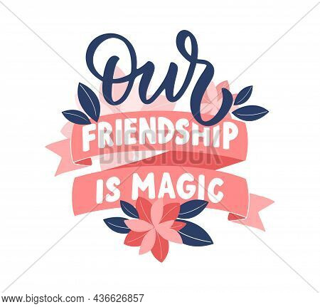 The Quote, Our Friendship Is Magic. This Is A Lettering Phrase With Ribbons And Flower Is Good For F
