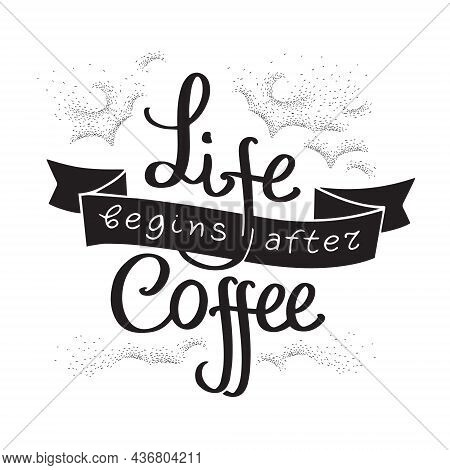 Life Begins After Coffee, Inscription. Vector Illustration With Handdrawn Lettering. Motivational Ca