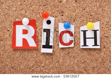 The word Rich in cut out magazine letters pinned to a cork notice board. Being rich may apply to a wealth of money and possessions or it may mean rich in terms of friendship and family. poster