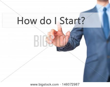 How Do I Start? - Businessman Hand Pressing Button On Touch Screen Interface.