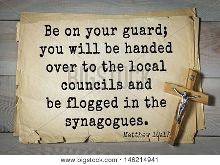 Bible verses from Matthew.Be on your guard; you will be handed over to the local councils and be flogged in the synagogues.