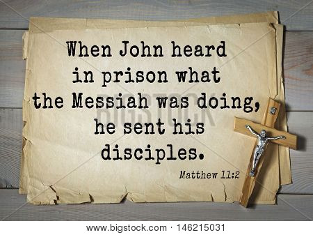 Bible verses from Matthew.When John heard in prison what the Messiah was doing, he sent his disciples.