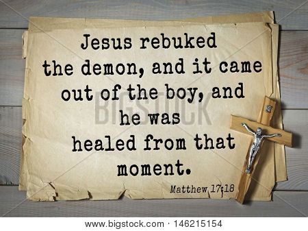 Bible verses from Matthew.Jesus rebuked the demon, and it came out of the boy, and he was healed from that moment.