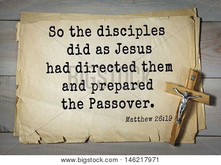 Bible verses from Matthew.So the disciples did as Jesus had directed them and prepared the Passover.