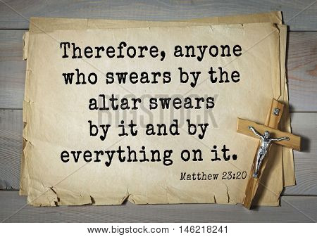 Bible verses from Matthew.Therefore, anyone who swears by the altar swears by it and by everything on it.