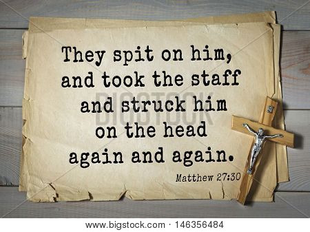 Bible verses from Matthew.They spit on him, and took the staff and struck him on the head again and again.