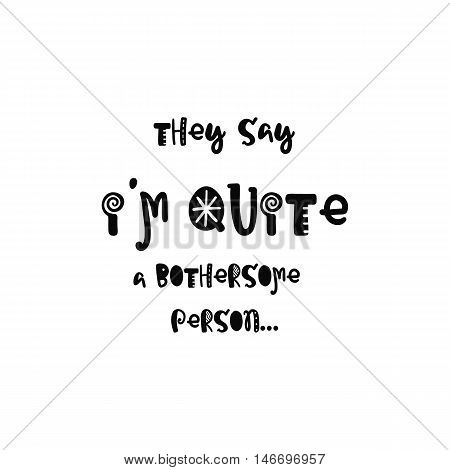 Vector calligraphy. Hand drawn lettering poster. Vintage typography card with fun letters. They say i am quite a bothersome person.