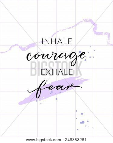 Inhale Courage Exhale Fear. Inspirational Quote, Wall Art Poster Design. Modern Calligraphy On Abstr