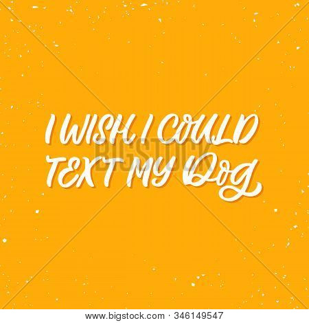 Hand Drawn Lettering Funny Quote. The Inscription: I Wish I Could Text My Dog. Perfect Design For Gr