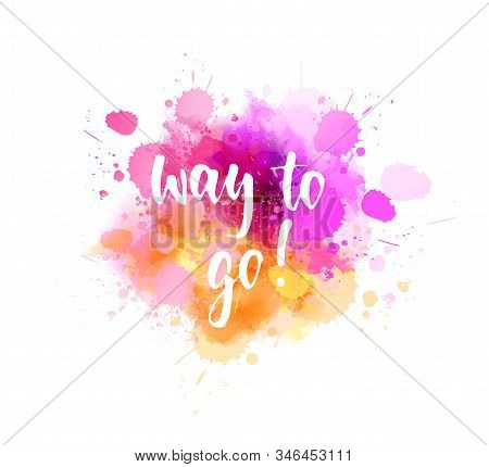 Way To Go - Handwritten Modern Calligraphy Motivational Lettering Text. On Abstract Watercolor Paint