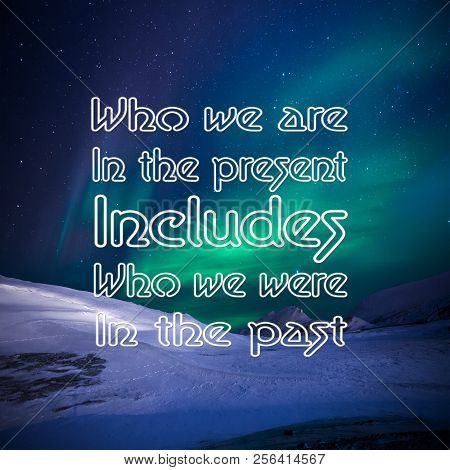 Inspirational Quotes: Who We Are In The Present Includes Who We Were In The Past, Positive, Motivati