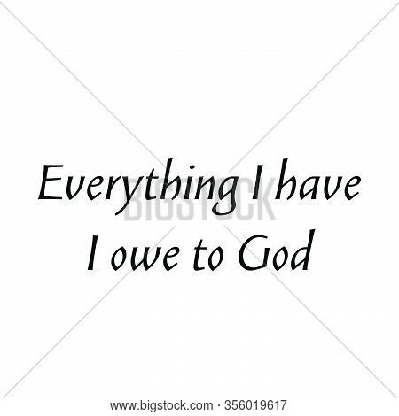 Everything I Have, I Owe To God, Christian Faith, Typography For Print Or Use As Poster, Card, Flyer