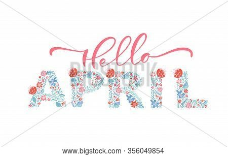 Hello April Handwritten Calligraphy Lettering Text. Spring Month Vector With Flowers And Leaves. Dec