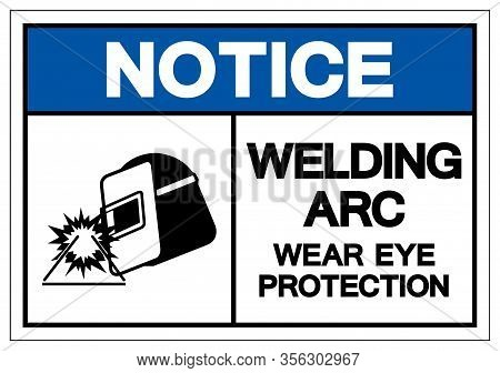 Notice Welding Arc Wear Eye Protection Symbol Sign, Vector Illustration, Isolated On White Backgroun