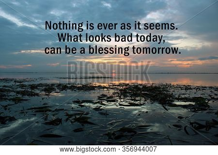 Inspirational Motivational Quote - Nothing Is Ever As It Seems. What Looks Bad Today, Can Be A Bless