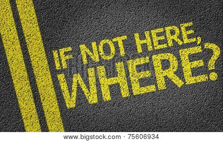 If not Here, Where? written on the road