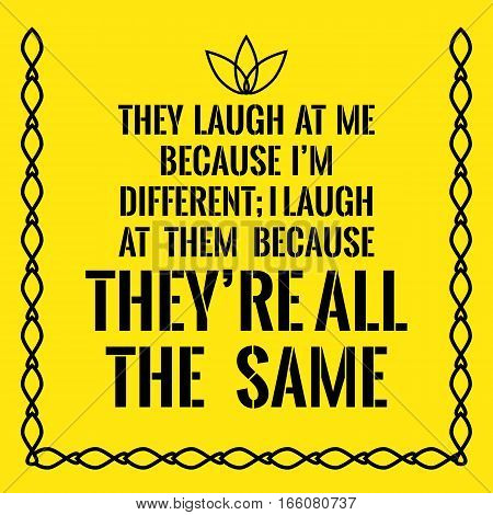 Motivational Quote. They Laugh At Me Because I'm Different; I Laugh At Them Because They're All The