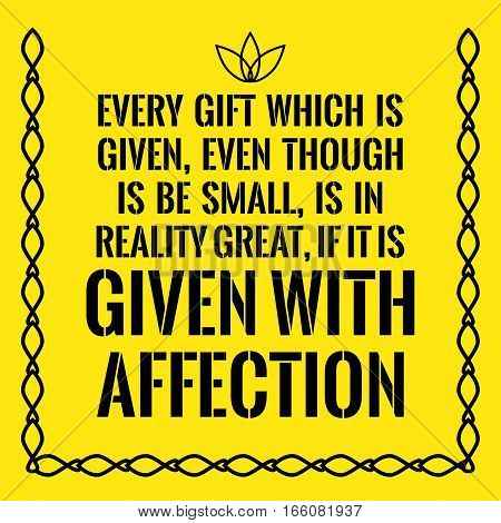 Motivational Quote. Every Gift Which Is Given, Even Though Is Be Small, Is In Reality Great, If It I