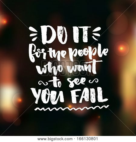 Do it for the people who want to see you fail. Motivation saying about self improvement. Gym quote, fitness motivate phrase. Vector black ink words on dark blur background.