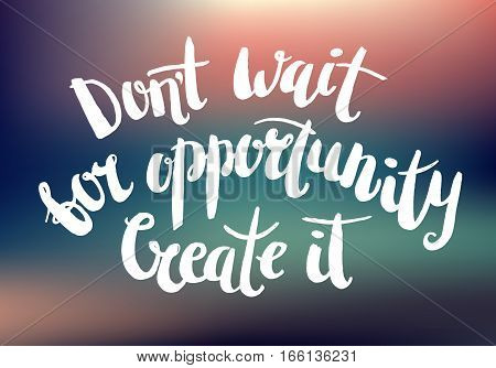 Vector inspirational quote on blurred abstract background. Don t wait for opportunity. Create it. Brush pen lettering, t-shirt print, poster, card