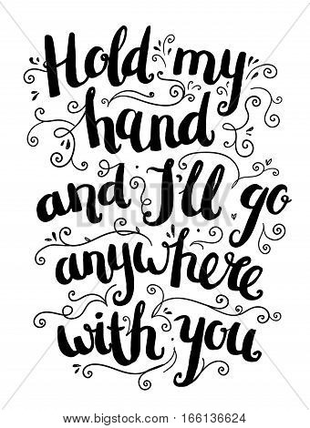 Vector hand drawn love quote, brushpen lettering with swirls floral decoration. Valentine card. Hold my hand and I ll go anywhere with you