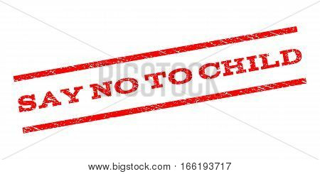 Say No To Child watermark stamp. Text tag between parallel lines with grunge design style. Rubber seal stamp with scratched texture. Vector red color ink imprint on a white background.