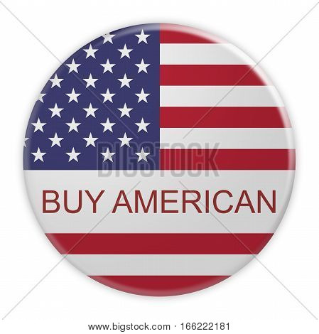 USA Politics Concept Badge: Buy American Motto Button With US Flag 3d illustration on white background