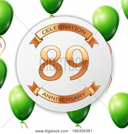 Golden number eighty nine years anniversary celebration on white circle paper banner with gold ribbon. Realistic green balloons with ribbon on white background. Vector illustration.