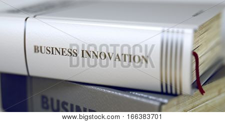 Close-up of a Book with the Title on Spine Business Innovation. Business Innovation Concept. Book Title. Business Innovation - Business Book Title. Toned Image with Selective focus. 3D Illustration.