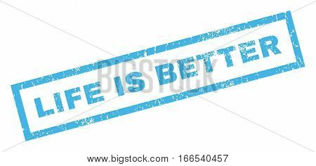 Life Is Better text rubber seal stamp watermark. Caption inside rectangular shape with grunge design and dirty texture. Inclined vector blue ink emblem on a white background.