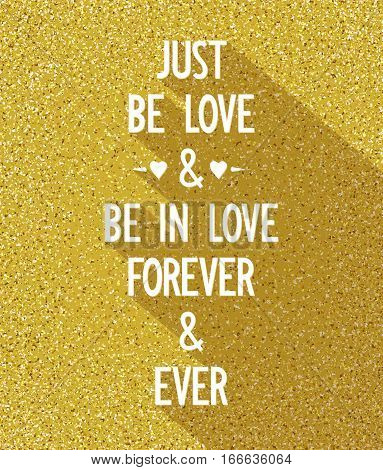 Just be love and be in love forever and ever. Creative poster with romantic wishes on background of golden dust. Greetings card. Vector illustration
