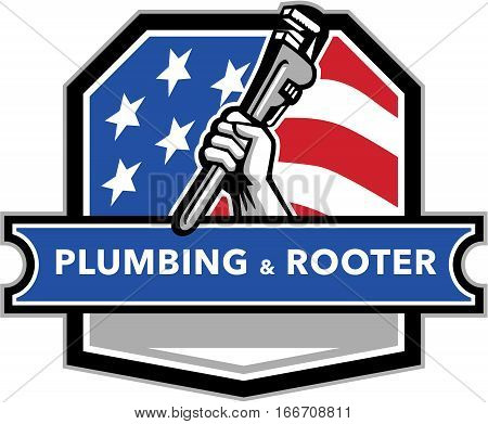 Illustration of a plumber hand holding pipe wrench viewed from the side set inside shield crest with usa stars and stripes flag in the background and the words text Plumbing & Rooter