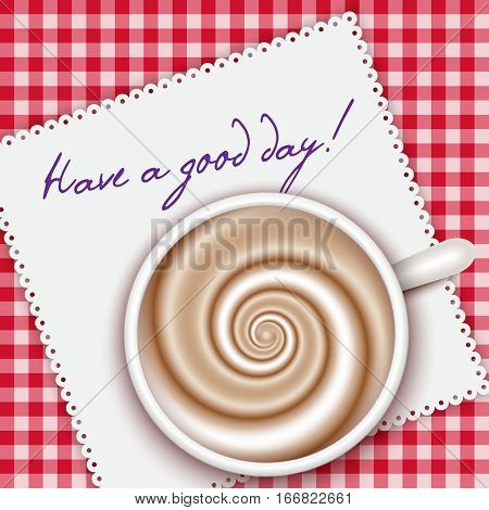 Top view coffee cup on red gingham background and white napkin. Have a good day - words. Cappuccino full cup hot chocolate coffee and cream high milk foam. Coffee cup top view vector illustration. Breakfast background.