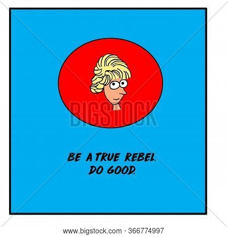 Color Cartoon Of A Smiling Blonde Haired Woman That States Be A True Rebel And Do Good.