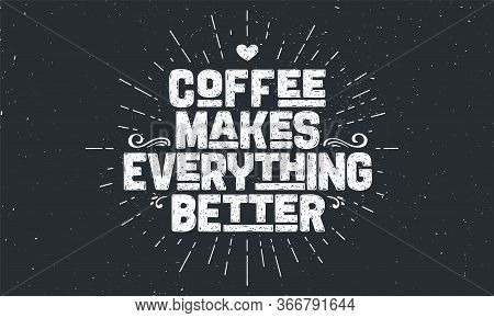 Coffee. Poster With Hand Drawn Lettering Coffee - Makes Everything Better. Sunburst Hand Drawn Vinta