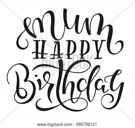 Mum Happy Birthday Black Text Isolated On White Background, Vector Stock Illustration. Congratulatio
