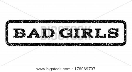 Bad Girls watermark stamp. Text caption inside rounded rectangle frame with grunge design style. Rubber seal stamp with dust texture. Vector black ink imprint on a white background.