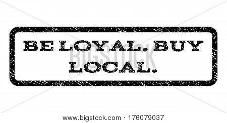 Be Loyal.Buy Local. watermark stamp. Text caption inside rounded rectangle frame with grunge design style. Rubber seal stamp with unclean texture. Vector black ink imprint on a white background.